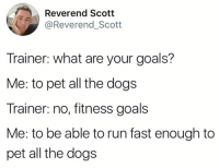 "<p>The best goal tbh via /r/wholesomememes <a href=""http://ift.tt/2xz3uPh"">http://ift.tt/2xz3uPh</a></p>: Reverend Scotit  @Reverend_Scott  Trainer: what are your goals?  Me: to pet all the dogs  Trainer: no, fitness goals  Me: to be able to run fast enough to  pet all the dogs <p>The best goal tbh via /r/wholesomememes <a href=""http://ift.tt/2xz3uPh"">http://ift.tt/2xz3uPh</a></p>"