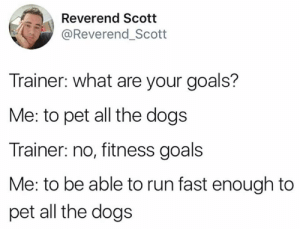 The best goal tbh: Reverend Scotit  @Reverend_Scott  Trainer: what are your goals?  Me: to pet all the dogs  Trainer: no, fitness goals  Me: to be able to run fast enough to  pet all the dogs The best goal tbh
