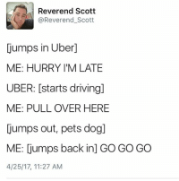 Driving, Memes, and Uber: Reverend Scott  (a Reverend Scott  jumps in Uber1  ME: HURRY I'M LATE  UBER: [starts driving]  ME: PULL OVER HERE  jumps out, pets dog]  ME: jumps back inj GO GO GO  4/25/17, 11:27 AM It's not that I wouldnt, it's just that I haven't yet. Via @reverend_scott