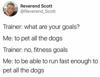 Dogs, Goals, and Memes: Reverend Scott  @Reverend_Scotit  Trainer: what are your goals?  Me: to pet all the dogs  Trainer: no, fitness goals  Me: to be able to run fast enough to  pet all the dogs