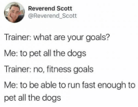 Fitness Goals: Reverend Scott  @Reverend Scott  Trainer: what are your goals?  Me: to pet all the dogs  Trainer: no, fitness goals  Me: to be able to run fast enough to  pet all the dogs Fitness Goals