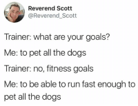 Dank, Dogs, and Goals: Reverend Scott  @Reverend_Scott  Trainer: what are your goals?  Me: to pet all the dogs  Trainer: no, fitness goals  Me: to be able to run fast enough to  pet all the dogs
