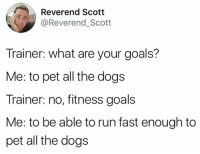 Run Fast: Reverend Scott  @Reverend_Scott  Trainer: what are your goals?  Me: to pet all the dogs  Trainer: no, fitness goals  Me: to be able to run fast enough to  pet all the dogs