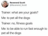 https://t.co/T9Vw2DTuuF: Reverend Scott  @Reverend_Scott  Trainer: what are your goals?  Me: to pet all the dogs  Trainer: no, fitness goals  Me: to be able to run fast enough to  pet all the dogs https://t.co/T9Vw2DTuuF