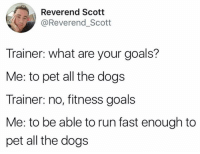 awesomacious:  My goal in life: Reverend Scott  @Reverend_Scott  Trainer: what are your goals?  Me: to pet all the dogs  Trainer: no, fitness goals  Me: to be able to run fast enough to  pet all the dogs awesomacious:  My goal in life