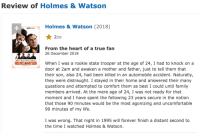 Family, Life, and Target: Review of Holmes& Watson  Holmes & Watson (2018)  2/10  From the heart of a true fan  26 December 2018  When I was a rookie state trooper at the age of 24, I had to knock on a  door at 2am and awaken a mother and father, just to tell them that  their son, also 24, had been killed in an automobile accident. Naturally,  they were distraught. I stayed in their home and answered their many  questions and attempted to comfort them as best I could until family  members arrived. At the mere age of 24, I was not ready for that  moment and I have spent the following 23 years secure in the notion  that those 90 minutes would be the most agonizing and uncomfortable  90 minutes of my life.  HOLMES&WATSON  I was wrong. That night in 1995 will forever finish a distant second to  the time I watched Holmes & Watson. kari-izumi:  imaginarycircus:  This isn't a mic drop. This is the birth of a black hole.  This wasn't a murder I witnessed, but a mass execution