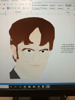 """I got really bored in my Computer Apps class, so I've created Dwight.: REVIEW  REFERENCES  MAILINGS  VIEW  AaBbCcDc AaBbCcDc AaBbC AABBCCC AaB Aa  I No Spac.  I Normal  Heading 1  Heading 2  Title  SL  Paragraph  Styles  """"Why are all these  people here? There  are too many people  on this earth. We  need a new plague.""""  Ln  w/ I got really bored in my Computer Apps class, so I've created Dwight."""