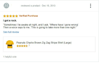 "Charlie, Funny, and Voice: reviewed a product Dec 18, 2013  AAALVerified Purchase  I got a rock.  ""Sometimes I lie awake at night, and I ask, Where have I gone wrong'  Then a voice says to me, 'This is going to take more than one night.""  See full review  Peanuts Charlie Brown Zig Zag Stripe Shirt (Large)  1 helpful vote"