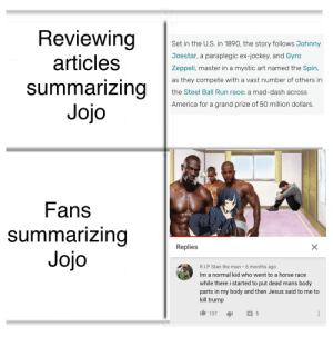 I've never put so much low effort into a meme before: Reviewing  Set in the U.S. in 1890, the story follows Johnny  Joestar, a paraplegic ex-jockey, and Gyro  articles  Zeppeli, master in a mystic art named the Spin,  as they compete with a vast number of others in  summarizing  Jojo  the Steel Ball Run race: a mad-dash across  America for a grand prize of 50 million dollars.  Fans  summarizing  Jojo  Replies  X  R.I.P Stan the man  6 months ago  Im a normal kid who went to a horse race  while there i started to put dead mans body  parts in my body and then Jesus said to me to  kill trump  5 I've never put so much low effort into a meme before