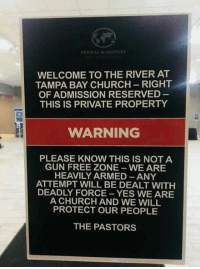Church: REVIVAL MINISTRIES  WELCOME TO THE RIVER AT  TAMPA BAY CHURCH-RIGHT  OF ADMISSION RESERVED  THIS IS PRIVATE PROPERTY  WARNING  PLEASE KNOW THIS IS NOT A  GUN FREE ZONE WE ARE  HEAVILY ARMED ANY  ATTEMPT WILL BE DEALT WITH  DEADLY FORCE -YES WE ARE  A CHURCH AND WE WILL  PROTECT OUR PEOPLE  THE PASTORS