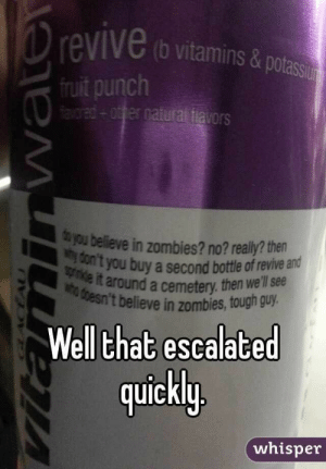 Zombies, Tough, and Who: revive (b vitamins &potassi  fruit punch  ared+otfer natural tiavors  you believe in zombies? no? really? then  Con't you buy a second bottle of revIve ald  9primkle it around a cemetery. then we'll see  who doesn't believe in zombies, tough guy.  Well that escalated  quickly  whisper  Vitaminnwater Do you believe in Zombies? No?
