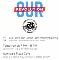 Repost @ourrevolutionga ・・・ Tomorrow night! (June 14th) Join the Dekalb County chapter of OurRevolution for a monthly meeting to find out what's going on and hear reports back from the PPLsummit! ourrevga gapol dekalb decatur dekalbcounty: REVOLUTION  COUNTY.  1822  JUN  Our Revolution DeKalb June Monthly Meeting  14 Public Event by Our Revolution: DeKalb County, Georgia  Tomorrow at 7 PM 9 PM  Tomorrow 88 Partly Cloudy  Avondale Pizza Cafe  2823 E College Ave, Decatur, Georgia 30030 Repost @ourrevolutionga ・・・ Tomorrow night! (June 14th) Join the Dekalb County chapter of OurRevolution for a monthly meeting to find out what's going on and hear reports back from the PPLsummit! ourrevga gapol dekalb decatur dekalbcounty