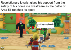 Toontown hype: Revolutionary loyalist gives his support from the  safety of his home via livestream as the battle of  Area 51 reaches its apex:  BRAVE LITTLE TAIO  Head Honch0  Boardbot  Level 50 v2.0  TOO  RAGTIME DRY  CLEANERS  good bye my friends  TITe TO Tue  e rolley  BLUE GLUE  Flunky  Bossbot  Level l  Anti-Sora  rogue  SPAGHETTI AND  GOOFBALLS  14 KARAT  GOLDFISH  COGJ, INC  NEWJ FOR THE  AMUJED  MOVIE  MULTIPLEX  WISEACRE'  NOISEMAKERS  15 15 Toontown hype