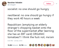 Hungry, Shopping, and Tumblr: Revolver Volcelof  @costaggini  Follow  socaist o on should go hungry  neolibral: o should go hungry ii  they work 40 hours a week  Republican: [emptying an elderly  strangers shopping baske onto the  she has an EBT card] ORGANIC  tomatoes?! I think the fuck not, ma'am  6:54 PM- 20 Dec 2018  10,494 Retweets 52,783 Likes  癫  母@O.Car gahdamnpunk:  Centrist: both the neoliberal and the republican make excellent points
