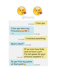 i love you more: @Revorty  7:18 AM  I love you  I love you more my  Princess  a  7:19 AM  7:21 AM  I realized something  what's that?  7:22 AM  If we ever have kids,  and we have a girl.  I'm not gonna be your  7:22 AM  Princess anymore  So you'll be my queen  at that point  7:23 AM