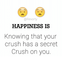 Crush: @Revorty  HAPPINESS IS  Knowing that your  Crush has a secret  Crush on you