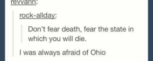 Death, Ohio, and Fear: revvann:  rock-allday:  Don't fear death, fear the state in  which you will die.  I was always afraid of Ohio We should all fear Ohio