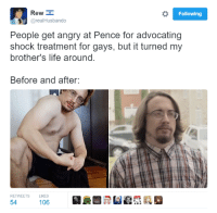 Dank, Angry, and Advocate: Rew  Following  areal Husbando  People get angry at Pence for advocating  shock treatment for gays, but it turned my  brother's life around.  Before and after:  RETWEETS LIKES  54  106 Sam Hyde shocks again.