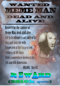"Alive, Meme, and Reddit: Reward for the capture of  Meme Man dead and alive  Ate Schrödinger's cat robbed his  dog and stole his wife.  Suspected of the biggest red  robbery of all times.  Hides somewhere between the  5th and 6th dimension.  ORANG, Sherif  R EWARD  321Olk upvotes) <p>[<a href=""https://www.reddit.com/r/surrealmemes/comments/878rii/%E1%BA%87ant%C3%AAd_dead_and_%C3%A4l%C4%ADv%C3%AB_mem%E1%BA%BD_m%C4%81n/"">Src</a>]</p>"