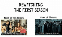 Alive, Friends, and Game of Thrones: REWATCHING  THE FIRST SEASON  MOST OF THE SHOWS:  Game of Thrones:  ThronesMemes  OMG-they re so young  OMG, they're alive! Friends or Game of Thrones? . . . . . . . thronesmemes gameofthrones asoiaf got hbo gameofthronesfamily gameofthroneshbo gameofthronesfan gameofthronesmemes gotmemes jonsnow kitharington sansastark sophieturner aryastark maisiewilliams alfieallen branstark isaacgempsteadwright friends jenniferaniston