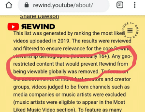 Music, Videos, and youtube.com: rewind.youtube/about/  31  Snane Dawson  AEWIND  This list was generated by ranking the most liked  videos uploaded in 2019. The results were reviewed  TUBE  and filtered to ensure relevance for the core Rewind  Miewership demographic (historically 16+). Any geo-  restricted content that would prevent Rewind from  being viewable globally was removed. To focuS on  the achievements of individual creators and creator  groups, videos judged to be from channels such as  media companies or music artists were excluded  (music artists were eligible to appear in the Most  Liked Music Video section). To feature as many  ONIMAN  II Can we stop posting about Congratulations not in the rewind. Youtube already adressed it in the rewind page. It makes sense that they don't want to put a video that it's banned in india. It's not YouTube fault. Stop complaining and be big brain 19 year olds