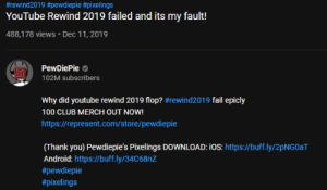 This is not a meme and I'm sorry but does anyone know the song that was put in this video:  #rewind2019 #pewdiepie #pixelings  YouTube Rewind 2019 failed and its my fault!  488,178 views · Dec 11, 2019  PewDiePie o  102M subscribers  Why did youtube rewind 2019 flop? #rewind2019 fail epicly  100 CLUB MERCH OUT NOW!  https://represent.com/store/pewdiepie  (Thank you) Pewdiepie's Pixelings DOWNLOAD: iOS: https://buff.ly/2pNG0aT  Android: https://buff.ly/34C68NZ  This is not a meme and I'm sorry but does anyone know the song that was put in this video