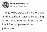 chapman: Rex Chapman  rex_rexchapman  The guy who stood on a world stage  and kissed Putin's ass while trashing  America has returned to lecture our  black football players about  patriotism
