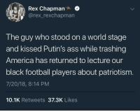 <p>That can't be trump, right? (via /r/BlackPeopleTwitter)</p>: Rex Chapman.  @rex_rexchapmarn  The guy who stood on a world stage  and kissed Putin's ass while trashing  America has returned to lecture our  black football players about patriotism  7/20/18, 8:14 PM  10.1K Retweets 37.3K Likes <p>That can't be trump, right? (via /r/BlackPeopleTwitter)</p>