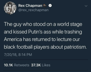 That can't be trump, right? by throwawaysobehonest FOLLOW HERE 4 MORE MEMES.: Rex Chapman.  @rex_rexchapmarn  The guy who stood on a world stage  and kissed Putin's ass while trashing  America has returned to lecture our  black football players about patriotism  7/20/18, 8:14 PM  10.1K Retweets 37.3K Likes That can't be trump, right? by throwawaysobehonest FOLLOW HERE 4 MORE MEMES.