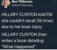 "Fbi, Hillary Clinton, and Memes: Rex Tilllerson  @RexTilllerson  HILLARY CLINTON told FBI  she couldn't recall 39 times  due to her brain injury  HILLARY CLINTON then  writes a book detailing  What Happened"" ____________________ 🔥Give us a follow! 🇺🇸 👉@drunkamerica👈 👉@drunkamerica👈 👉@drunkamerica👈 👉@drunkamerica👈 Follow us on Snapchat: DrunkAmerica 👻 ________________________ conservative trumptrain donaldtrump drunkamerica usa merica saturdaysarefortheboys presidenttrump liberallogic bluelivesmatter supportourtroops trump2017 military marines army navy infantry raisedright republican republicans 2ndamendment"