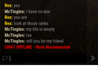 Life, Chat, and Yes: Rex:yes  McTingles: i have no one  Rex: you are  Rex: look at those ranks  McTingles: my life is empty  McTingles: rex  McTingles: will you be my friend  CHAT OFFLINE -Host disconnected