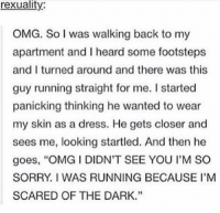 """afraid of the dark https://t.co/HCUHebF94C: rexuality:  OMG. So I was walking back to my  apartment and I heard some footsteps  and I turned around and there was this  guy running straight for me. I started  panicking thinking he wanted to wear  my skin as a dress. He gets closer and  sees me, looking startled. And then he  goes, """"OMG I DIDN'T SEE YOU I'M SO  SORRY. I WAS RUNNING BECAUSE I'M  SCARED OF THE DARK.""""  35 afraid of the dark https://t.co/HCUHebF94C"""