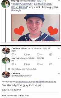 "ughs: rey rey reganslatic 12/21/14  ""@ShitPussiesSay: pic.twitter.com/  Q2Le148pQ4"" why can't I find a guy like  this ugh  Connor @McCartyConnor 9/6/16  hey  ㅇ 37  rey rey @reganslatic 9/6/16  no  5  ロ68  ta Its ya boy seb Retweeted  Connor  @McCartyConnor  Replying to @reganslatic and @ShitPussiesSay  I'm literally the guy in the pic  9/6/16, 10:42 PM  126 Retweets 143 Likes"