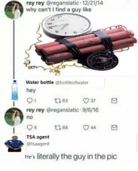 you're a terrorist aren't you: rey rey @reganslatic 12/21/14  why can't I find a guy like  Water bottle @bottleofwater  hey  rey rey @reganslatic.9/6/16  no  TSA agent  @tsaagent  He's literally the guy in the pic you're a terrorist aren't you