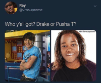 Am I dumb for not knowing pusha t: Rey  @vrosupreme  Who y'all got? Drake or Pusha T?  IG I vro.supreme Am I dumb for not knowing pusha t