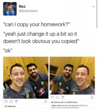 """Diego Costa, Soccer, and Homework: Rez  Asensi azo  """"can copy your homework?""""  """"yeah just change it up a bit so it  doesn't look obvious you copied''  """"ok""""  N johnterry 26 and 9,590 others  diego costa Training with @johnterry 26 x.  7989 likes LOOOL! Costa's originality though."""