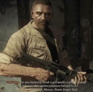 Wise words by Viktor Reznov: REZNOV: Do you honestly think a girl wants a pholto of your  penis because shes gonna pleasure herself to it?  No. its fer blackmail, Mason. Never forget that. Wise words by Viktor Reznov