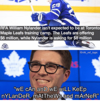"""lmao $8M a year? get outta here with that: RFA William Nylander isn't expected to be at Toronto  Maple Leafs training camp. The Leafs are offering  $6 million, while Nylander is asking for $8 million  @nhl_ref_ logic  """"WE CAn an WE WiLL KeErp  nYLan DeR, mAtTheWs and mArNeR"""" lmao $8M a year? get outta here with that"""