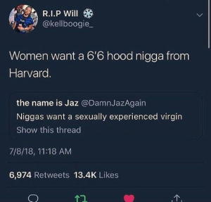 Virgin, Harvard, and Women: rge, R.1.P Will  @kellboogie  Women want a 6'6 hood nigga from  Harvard  the name is Jaz @DamnJazAgain  Niggas want a sexually experienced virgin  Show this thread  7/8/18, 11:18 AM  6,974 Retweets 13.4K Likes  T7. Do these kinda niggas exist?