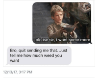 <p>Time to find a new drug dealer (via /r/BlackPeopleTwitter)</p>: rgr  please sir, i want some more  Bro, quit sending me that. Just  tell me how much weed you  want  12/13/17, 3:17 PM <p>Time to find a new drug dealer (via /r/BlackPeopleTwitter)</p>