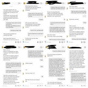 """Ok I hope this count let see o I also have a learning disability so my gamers bad sorry this my ex: (  rh  More importantly that my  boyfriend was sent that video by  Not what I heard  10:35 PM  I did do it they can't touch my  From what I know, you're single.  stuff only my friend can save i  a person who will remain  You wanna explain why you  recorded a video of you burning  unnamed  Well his name is Cameron Nels  and we got with him a week ag  So you are proposing that  Kamrin, my boyfriend, held onto  a paper with my name on it for  know who it is ok and it not l  Tiktok?  a video for seven months until he  privet to only me and my friend  Furthermore: why are you still  hung up on a relationship that  Ph  decided it was a  good time?  can see  started and ended more than a  Resolution reached  No  It Kamri  year ago?  Ok go  I'm not say that at all I just said  idk ok  Who sent the video to my  It was New Years and it me let's  boyfriend then? If you're willing  to diverge that information of  you and me  Be happy and letting you go it  was a goodbye  Wait a minute  Course  It was my goodbye ok and I post  to let people know I was ready  Kamrin is saying that you said I  """"used you"""" and """"tried to make it  and. now I'm with another man  sexual""""  T post on my private profil  That was on New Year  ok I how your happy with him ok  If you think I'm going to take my  ex's word over my boyfriend's  word then l'd rather you just  His my friend so he could see it  Then we have a problem of  Not what I heard  ok  resurfacing videos  block me now.  From what I know, you're single.  So then why has the video  More importantly that my  Ok have with him be happy by  resurfaced?  Well his name is Cameron Nelson  bovfriend as sent that video bv.  Message...  Message...  Message...  Message...  rhy  rhy  Wait a minute  I try not to get into drama but  when you talk to my bofriend in  Ok what ever ok I have learning  problems so ok and he lie I  actually love witch was the  stup"""