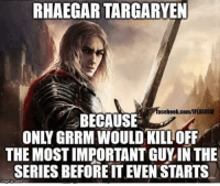 Facebook, Memes, and facebook.com: RHAEGAR TARGARYEN  facebook.com/IHASOLAF  BECAUSE  ONLY GRRM WOULD KILL OFF  THE MOSTIMPORTANT GUY IN THE  SERIES BEFORE ITEVEN STARTS ~Cersei