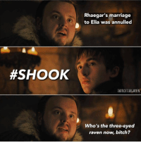 9gag, Bitch, and Dank: Rhaegar's marriage  to Elia was annulled  #SHOOK  THATLOS THARGARYEN  Who's the three-eyed  raven now, bitch? Bran: ?? Sam: ?? Wheelchair: ?? 9gag.com/got?ref=fbpic
