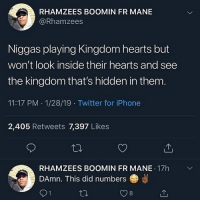Fye, Iphone, and Twitter: RHAMZEES BOOMIN FR MANE  @Rhamzees  Niggas playing Kingdom hearts but  won't look inside their hearts and see  the kingdom that's hidden in them  11:17 PM 1/28/19 Twitter for iPhone  2,405 Retweets 7,397 Likes  RHAMZEES BOOMIN FR MANE 17h  DAmn. This did numbers  8 jit thinks he's fye
