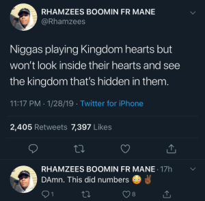 nigga swore he snapped: RHAMZEES BOOMIN FR MANE  @Rhamzees  Niggas playing Kingdom hearts but  won't look inside their hearts and see  the kingdom that's hidden in them  11:17 PM 1/28/19 Twitter for iPhone  2,405 Retweets 7,397 Likes  RHAMZEES BOOMIN FR MANE 17h  DAmn. This did numbers  91  8 nigga swore he snapped