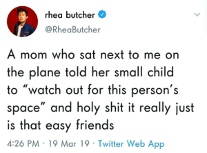 "Friends, Shit, and Twitter: rhea butcher  @RheaButcher  A mom who sat next to me on  the plane told her small child  o ""watch out for this person's  space"" and holy shit it really just  is that easy friends  4:26 PM 19 Mar 19 Twitter Web App Can it be?"