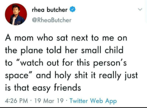 "Friends, Shit, and Twitter: rhea butcher  @RheaButcher  A mom who sat next to me on  the plane told her small child  to ""watch out for this person's  space"" and holy shit it really just  is that easy friends  4:26 PM 19 Mar 19 Twitter Web App It's really that easy via /r/wholesomememes https://ift.tt/2TX4WKc"