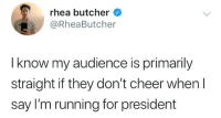 Butcher, Running, and President: rhea butcher  @RheaButcher  I know my audience is primarily  straight if they don't cheer whenI  say I'm running for president