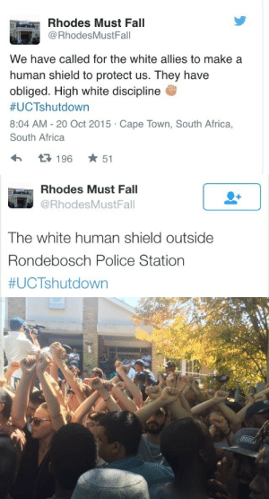 Africa, College, and Crying: Rhodes Must Fall  RhodesMustFall  We have called for the white allies to make a  human shield to protect us. They have  obliged. High white discipline  #UCTshutdown  8:04 AM - 20 Oct 2015 Cape Town, South Africa,  South Africa  t3196 ★ 51   Rhodes Must Fall  @RhodesMustFall  The white human shield outside  Rondebosch Police Station  mydrunkkitchen: pacsdaughter:  poetiic-motion:  sapphiredoves:  Dear White People,  THIS is how you ally. THIS is how you use your privilege to help us. THIS is how you earn our respect. The White college students in Cape Town, South Africa knew the police would not shoot or harm them so they created a human shield to protect the Black protestors. I'm crying. I'm crying.  BOOST THE SHIT OUT OF THIS!!!!  Yo I'm fuckin crying  Wow