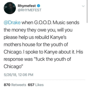 "Please Help Us: Rhymefest  @RHYMEFEST  @Drake when G.O.O.D. Music sends  the money they owe you, will you  please help us rebuild Kanye's  mothers house for the youth of  Chicago. l spoke to Kanye about it. His  response was ""fuck the youth of  Chicago""  5/26/18, 12:06 PM  870 Retweets 657 Likes"